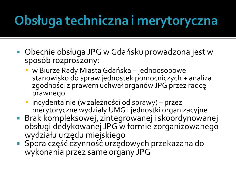  Obecnie obsługa JPG w Gdańsku prowadzona jest w sposób rozproszony:  w Biurze Rady Miasta Gdańska – jednoosobowe stanowisko do spraw jednostek pomocniczych + analiza zgodności z prawem uchwał organów JPG przez radcę prawnego  incydentalnie (w zależności od sprawy) – przez merytoryczne wydziały UMG i jednostki organizacyjne  Brak kompleksowej, zintegrowanej i skoordynowanej obsługi dedykowanej JPG w formie zorganizowanego wydziału urzędu miejskiego  Spora część czynność urzędowych przekazana do wykonania przez same organy JPG