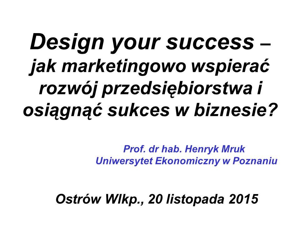Design your success – jak marketingowo wspierać rozwój przedsiębiorstwa i osiągnąć sukces w biznesie? Prof. dr hab. Henryk Mruk Uniwersytet Ekonomiczn