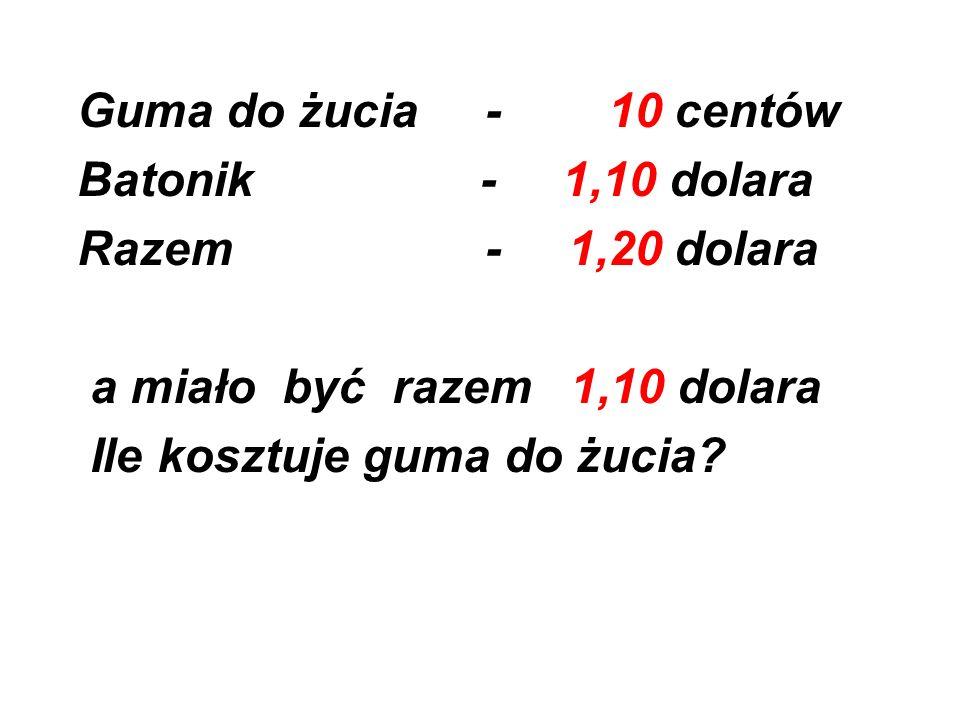 Guma do żucia - 10 centów Batonik - 1,10 dolara Razem - 1,20 dolara a miało być razem 1,10 dolara Ile kosztuje guma do żucia?