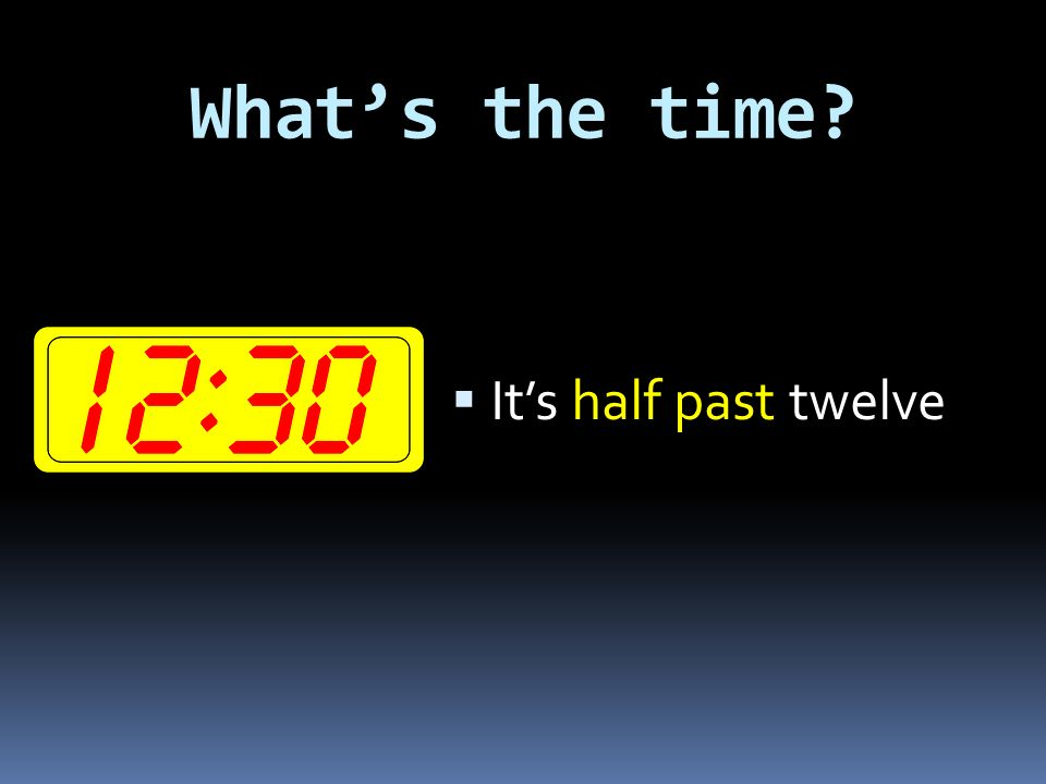 What's the time?  It's half past ten
