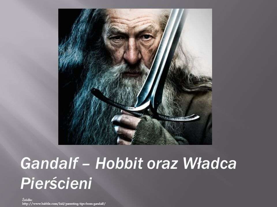 Gandalf – Hobbit oraz Władca Pierścieni Źródło: http://www.babble.com/kid/parenting-tips-from-gandalf/