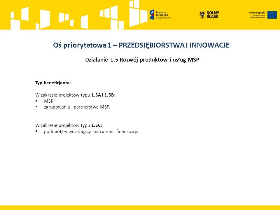 Działanie 1.5 Rozwój produktów i usług MŚP Typ beneficjenta: W zakresie projektów typu 1.5A i 1.5B:  MŚP;  zgrupowania i partnerstwa MŚP.