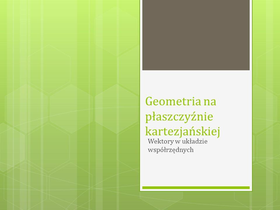 Geometria na płaszczyźnie kartezjańskiej Wektory w układzie współrzędnych