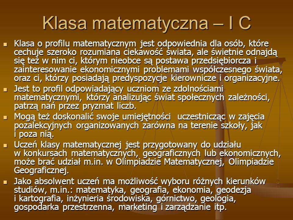 Klasa matematyczna – I C Klasa o profilu matematycznym jest odpowiednia dla osób, które cechuje szeroko rozumiana ciekawość świata, ale świetnie odnajdą się też w nim ci, którym nieobce są postawa przedsiębiorcza i zainteresowanie ekonomicznymi problemami współczesnego świata, oraz ci, którzy posiadają predyspozycje kierownicze i organizacyjne.