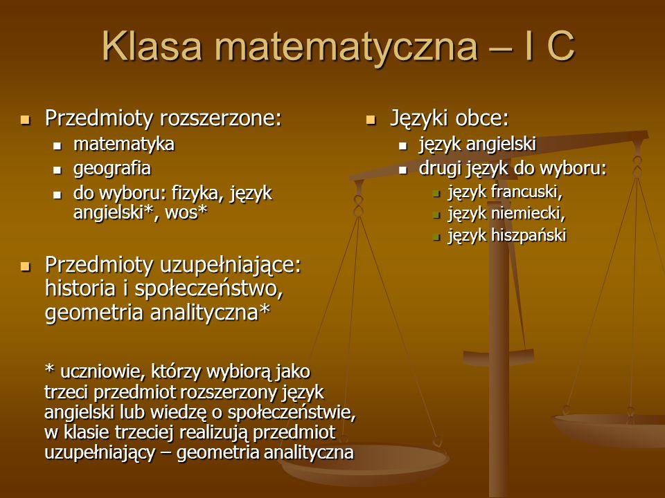 Klasa matematyczna – I C Przedmioty rozszerzone: Przedmioty rozszerzone: matematyka matematyka geografia geografia do wyboru: fizyka, język angielski*, wos* do wyboru: fizyka, język angielski*, wos* Przedmioty uzupełniające: historia i społeczeństwo, geometria analityczna* Przedmioty uzupełniające: historia i społeczeństwo, geometria analityczna* * uczniowie, którzy wybiorą jako trzeci przedmiot rozszerzony język angielski lub wiedzę o społeczeństwie, w klasie trzeciej realizują przedmiot uzupełniający – geometria analityczna Języki obce: język angielski drugi język do wyboru: język francuski, język niemiecki, język hiszpański