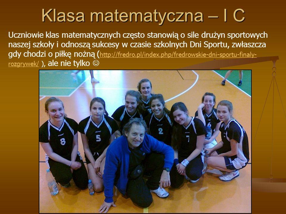 Klasa matematyczna – I C Uczniowie klas matematycznych często stanowią o sile drużyn sportowych naszej szkoły i odnoszą sukcesy w czasie szkolnych Dni Sportu, zwłaszcza gdy chodzi o piłkę nożną ( http://fredro.pl/index.php/fredrowskie-dni-sportu-finaly- rozgrywek/ ), ale nie tylko http://fredro.pl/index.php/fredrowskie-dni-sportu-finaly- rozgrywek/