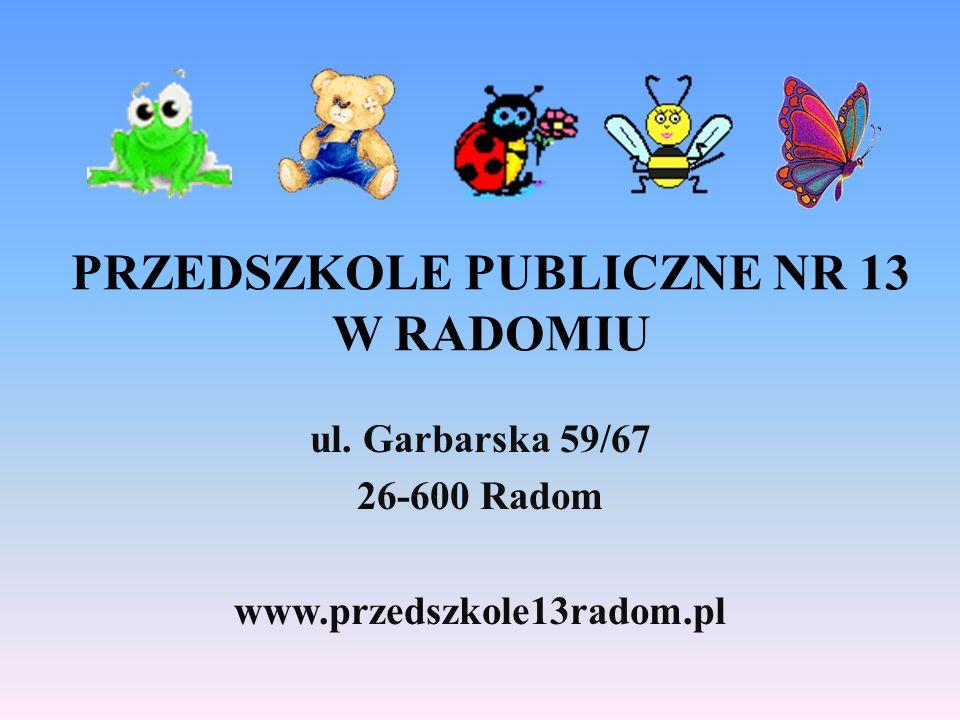 PRZEDSZKOLE PUBLICZNE NR 13 W RADOMIU ul. Garbarska 59/67 26-600 Radom www.przedszkole13radom.pl
