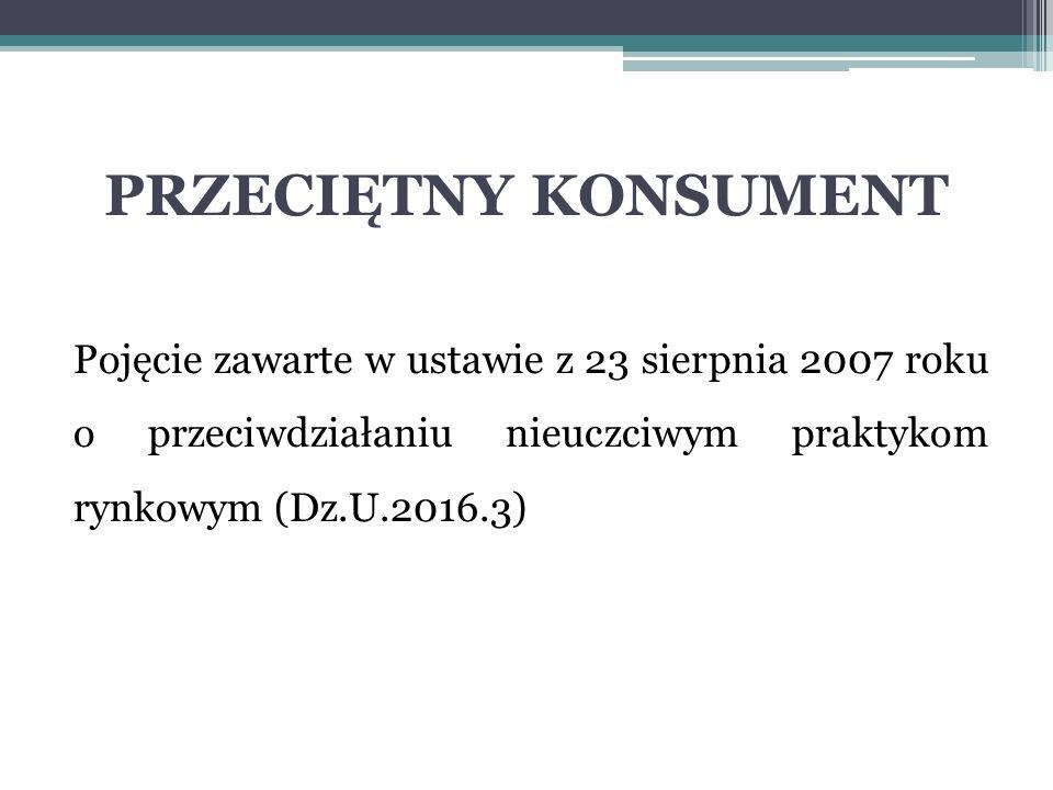 PRZECIĘTNY KONSUMENT Pojęcie zawarte w ustawie z 23 sierpnia 2007 roku o przeciwdziałaniu nieuczciwym praktykom rynkowym (Dz.U.2016.3)