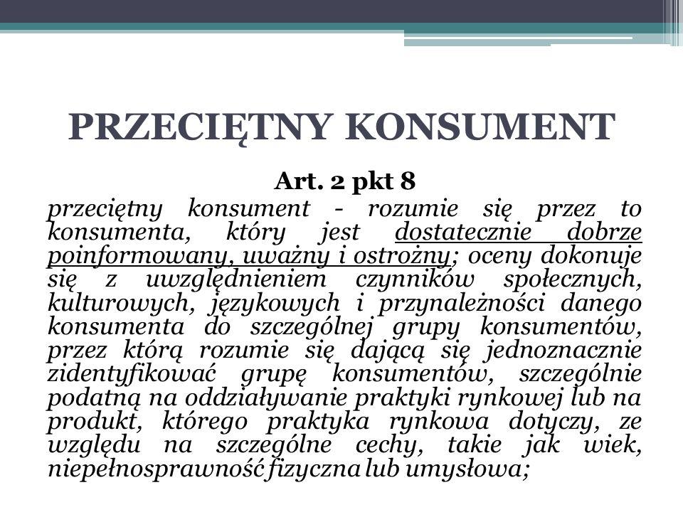 PRZECIĘTNY KONSUMENT Art. 2 pkt 8 przeciętny konsument - rozumie się przez to konsumenta, który jest dostatecznie dobrze poinformowany, uważny i ostro