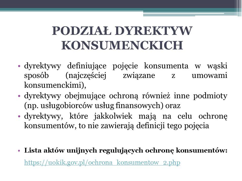 PODZIAŁ DYREKTYW KONSUMENCKICH dyrektywy definiujące pojęcie konsumenta w wąski sposób (najczęściej związane z umowami konsumenckimi), dyrektywy obejm