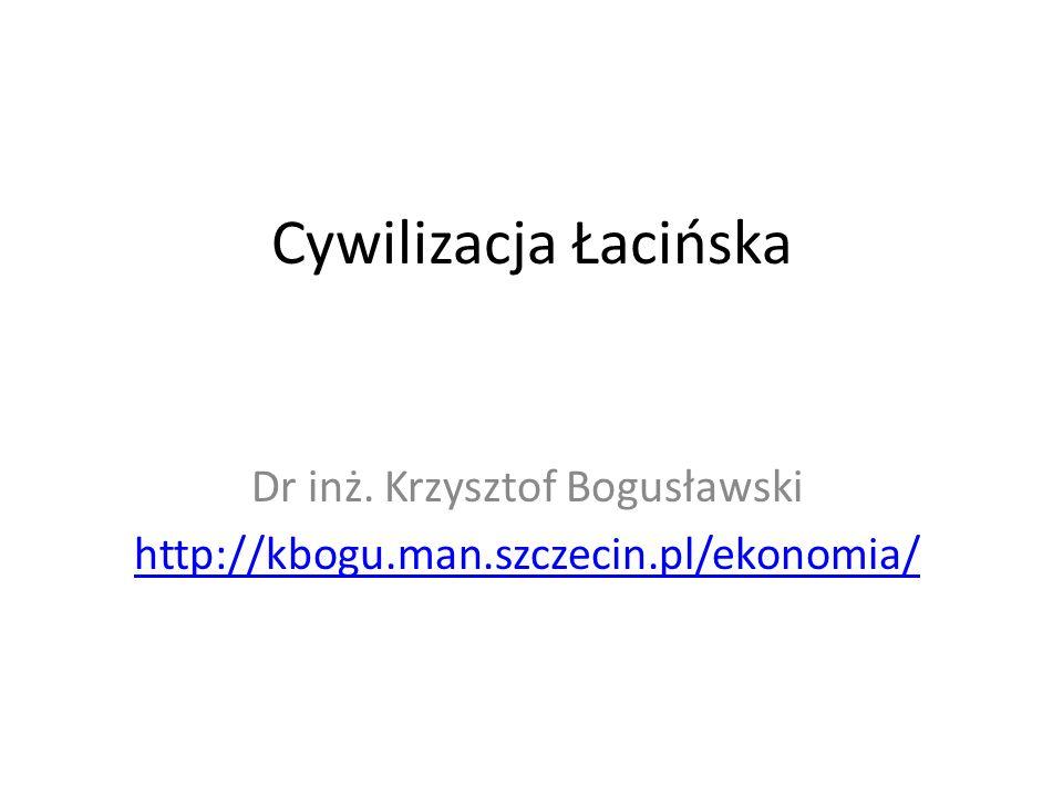 Cywilizacja Łacińska Dr inż. Krzysztof Bogusławski http://kbogu.man.szczecin.pl/ekonomia/