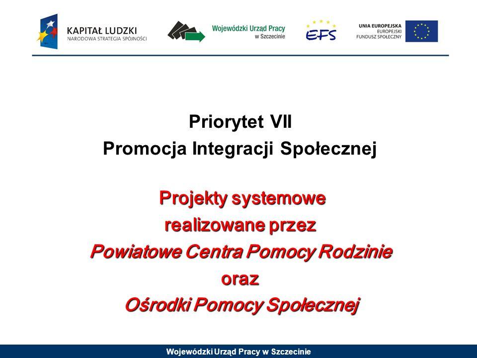 Wojewódzki Urząd Pracy w Szczecinie Projekty systemowe realizowane przez Powiatowe Centra Pomocy Rodzinie oraz Ośrodki Pomocy Społecznej Priorytet VII
