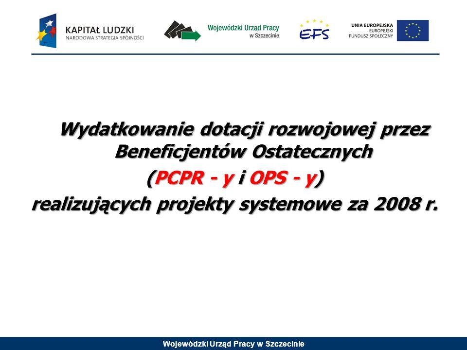 Wojewódzki Urząd Pracy w Szczecinie Wydatkowanie dotacji rozwojowej przez Beneficjentów Ostatecznych (PCPR - y i OPS - y) realizujących projekty systemowe za 2008 r.