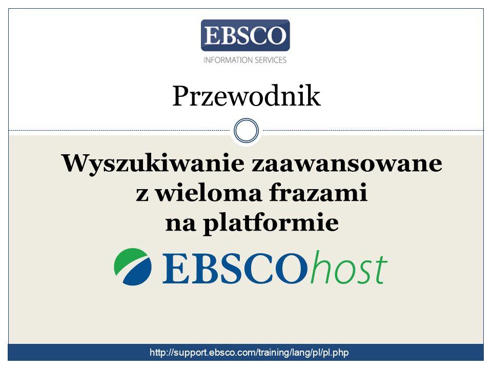 Przewodnik Wyszukiwanie zaawansowane z wieloma frazami na platformie http://support.ebsco.com/training/lang/pl/pl.php