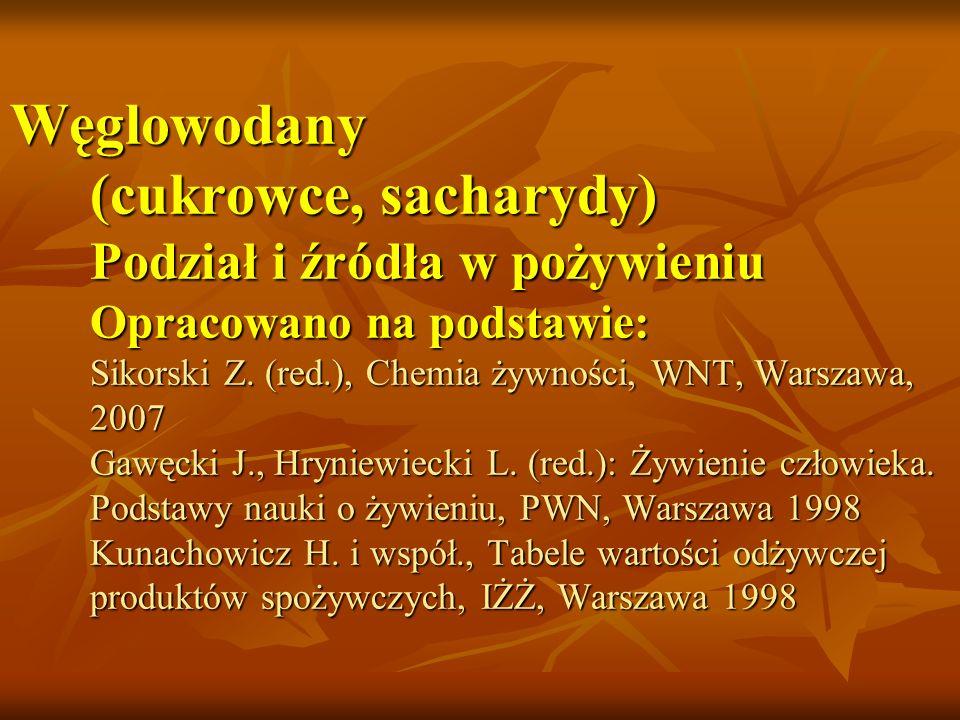 Węglowodany (cukrowce, sacharydy) Podział i źródła w pożywieniu Opracowano na podstawie: Sikorski Z. (red.), Chemia żywności, WNT, Warszawa, 2007 Gawę