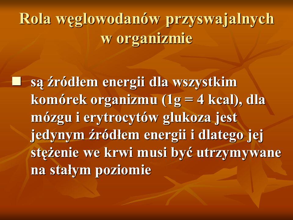 Rola węglowodanów przyswajalnych w organizmie są źródłem energii dla wszystkim komórek organizmu (1g = 4 kcal), dla mózgu i erytrocytów glukoza jest j