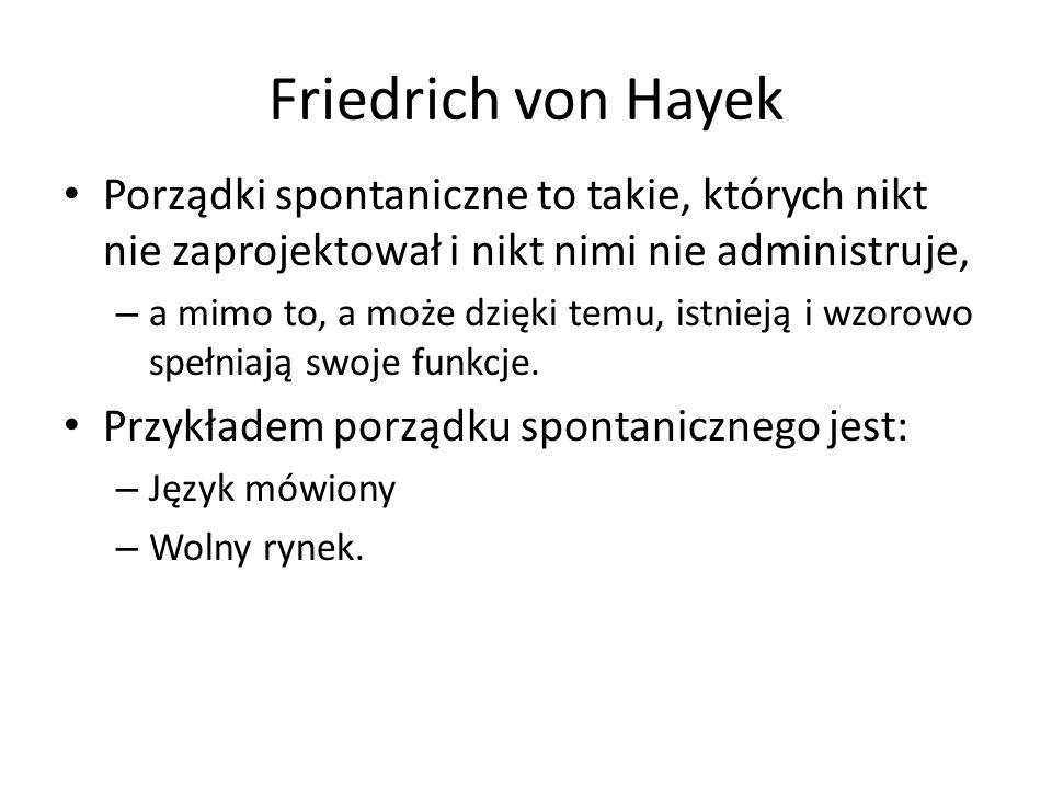 Friedrich von Hayek Porządki spontaniczne to takie, których nikt nie zaprojektował i nikt nimi nie administruje, – a mimo to, a może dzięki temu, istnieją i wzorowo spełniają swoje funkcje.