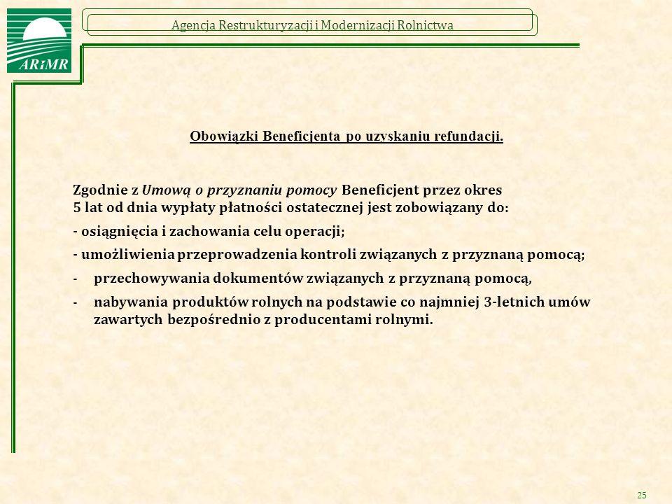 Agencja Restrukturyzacji i Modernizacji Rolnictwa 25 Obowiązki Beneficjenta po uzyskaniu refundacji. Zgodnie z Umową o przyznaniu pomocy Beneficjent p