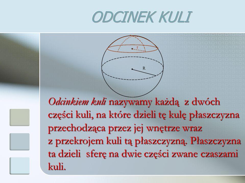 Odcinkiem kuli nazywamy każdą z dwóch części kuli, na które dzieli tę kulę płaszczyzna przechodząca przez jej wnętrze wraz z przekrojem kuli tą płaszczyzną.
