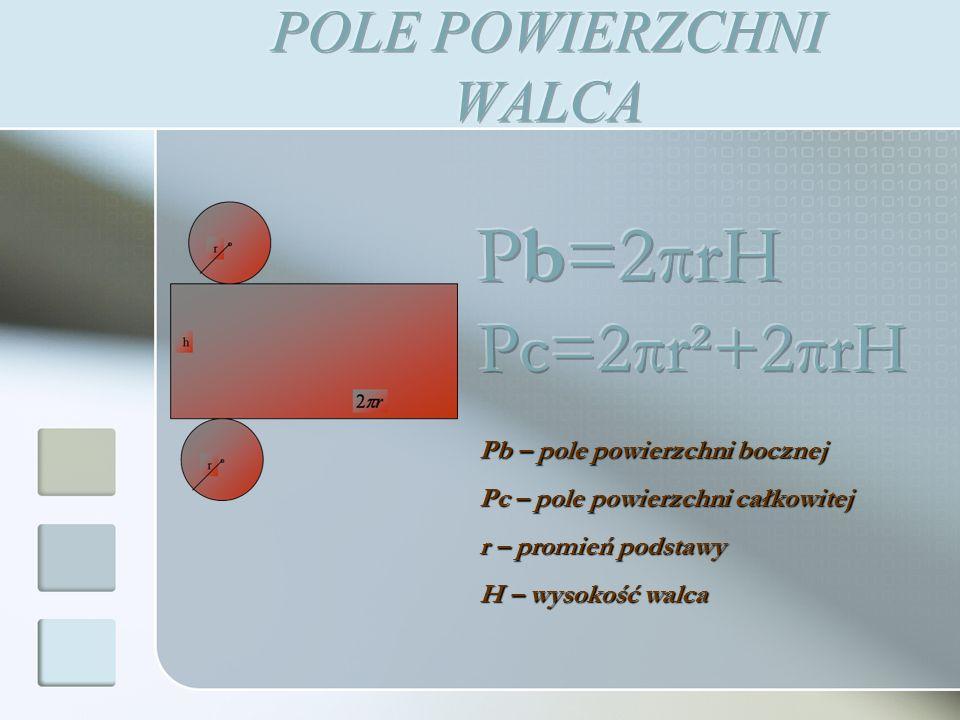 Pb – pole powierzchni bocznej Pc – pole powierzchni całkowitej r – promień podstawy H – wysokość walca