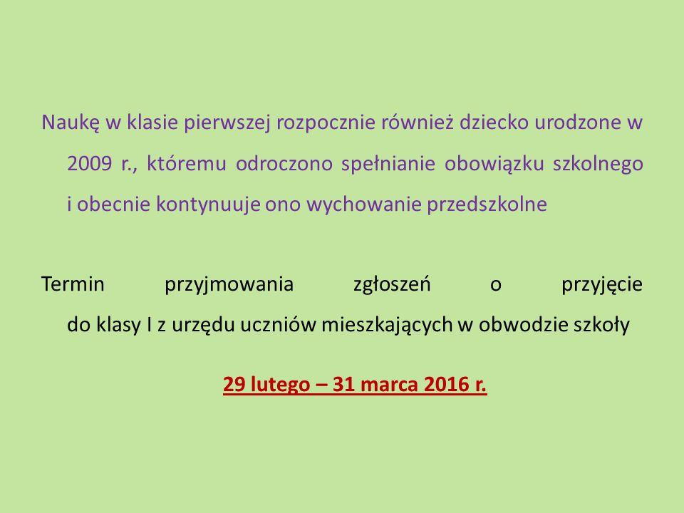 Dziecko, które w roku szkolnym 2015/2016 realizowało obowiązek rocznego przygotowania przedszkolnego w oddziale przedszkolnym w szkole podstawowej innej niż szkoła, w obwodzie której dziecko mieszka, na wniosek rodziców, jest przyjęte do klasy I tej szkoły podstawowej bez przeprowadzania postępowania rekrutacyjnego Termin przyjmowania wniosków o przyjęcie do klasy I 29 lutego – 31 marca 2016 r.