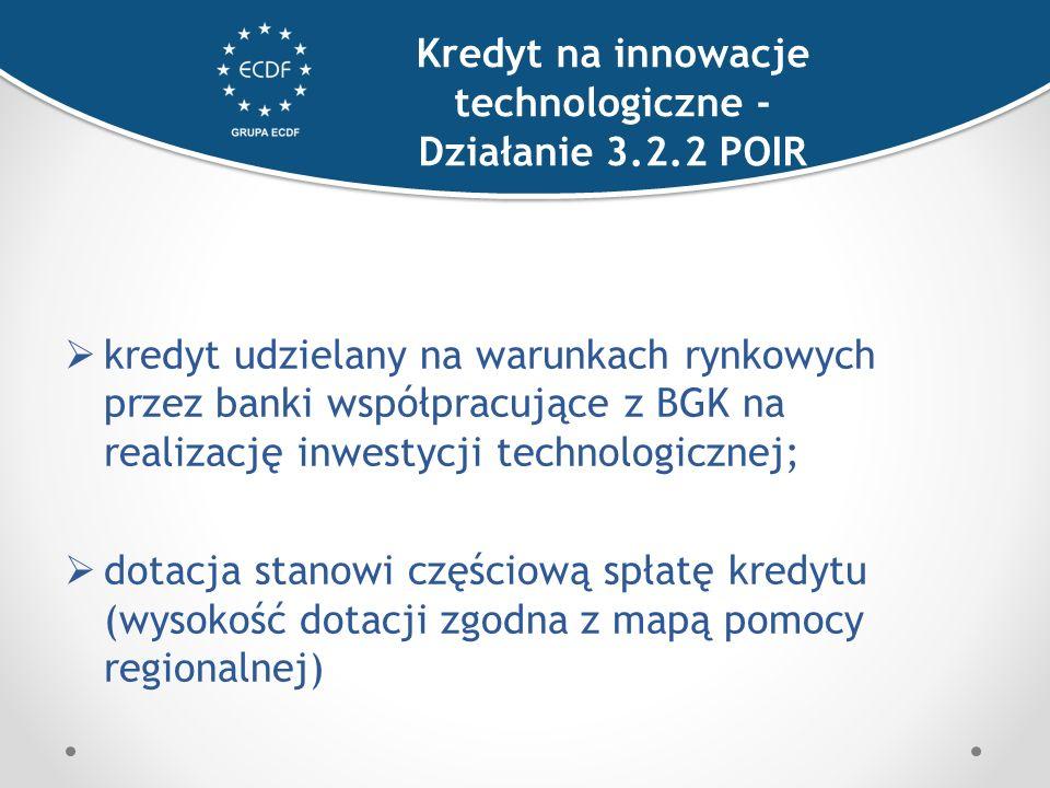  kredyt udzielany na warunkach rynkowych przez banki współpracujące z BGK na realizację inwestycji technologicznej;  dotacja stanowi częściową spłatę kredytu (wysokość dotacji zgodna z mapą pomocy regionalnej) Kredyt na innowacje technologiczne - Działanie 3.2.2 POIR
