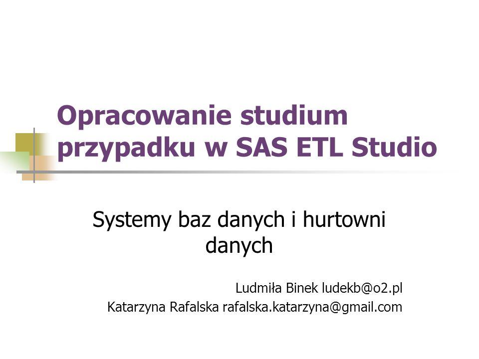 Opracowanie studium przypadku w SAS ETL Studio Systemy baz danych i hurtowni danych Ludmiła Binek ludekb@o2.pl Katarzyna Rafalska rafalska.katarzyna@g