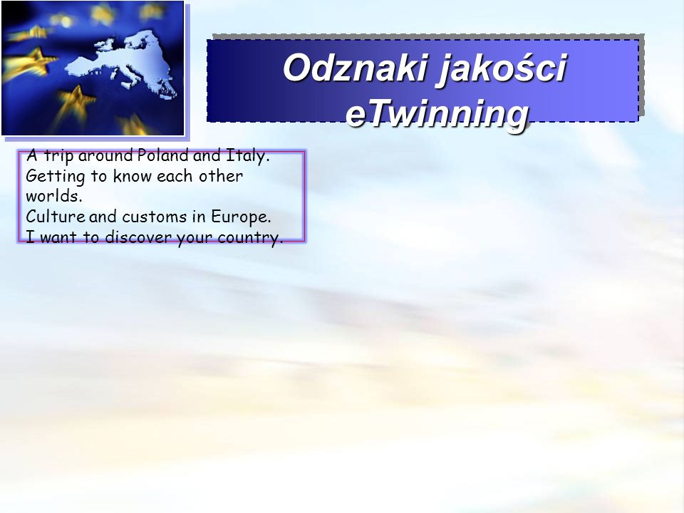 Odznaki jakości eTwinning A trip around Poland and Italy. Getting to know each other worlds. Culture and customs in Europe. I want to discover your co