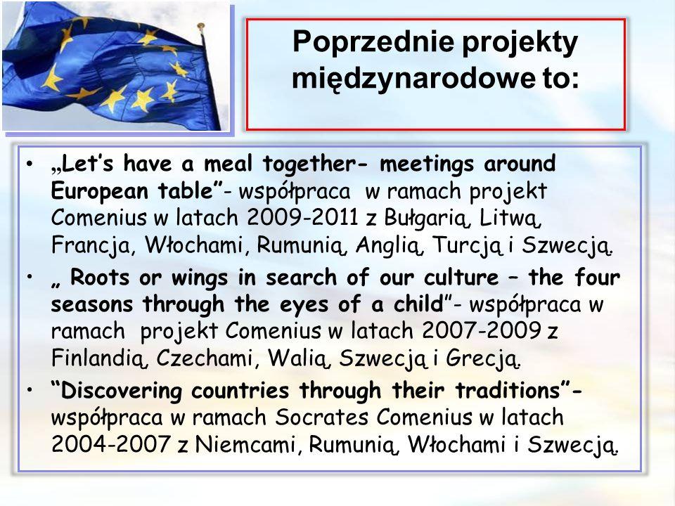 """Poprzednie projekty międzynarodowe to: """" Let's have a meal together- meetings around European table - współpraca w ramach projekt Comenius w latach 2009-2011 z Bułgarią, Litwą, Francja, Włochami, Rumunią, Anglią, Turcją i Szwecją."""