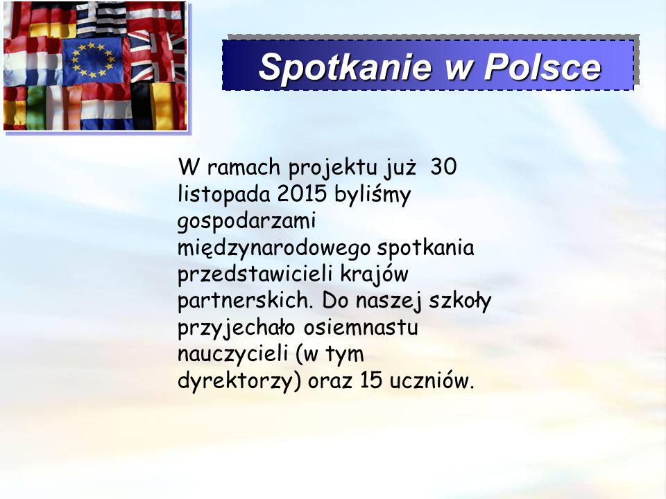 Spotkanie w Polsce W ramach projektu już 30 listopada 2015 byliśmy gospodarzami międzynarodowego spotkania przedstawicieli krajów partnerskich. Do nas