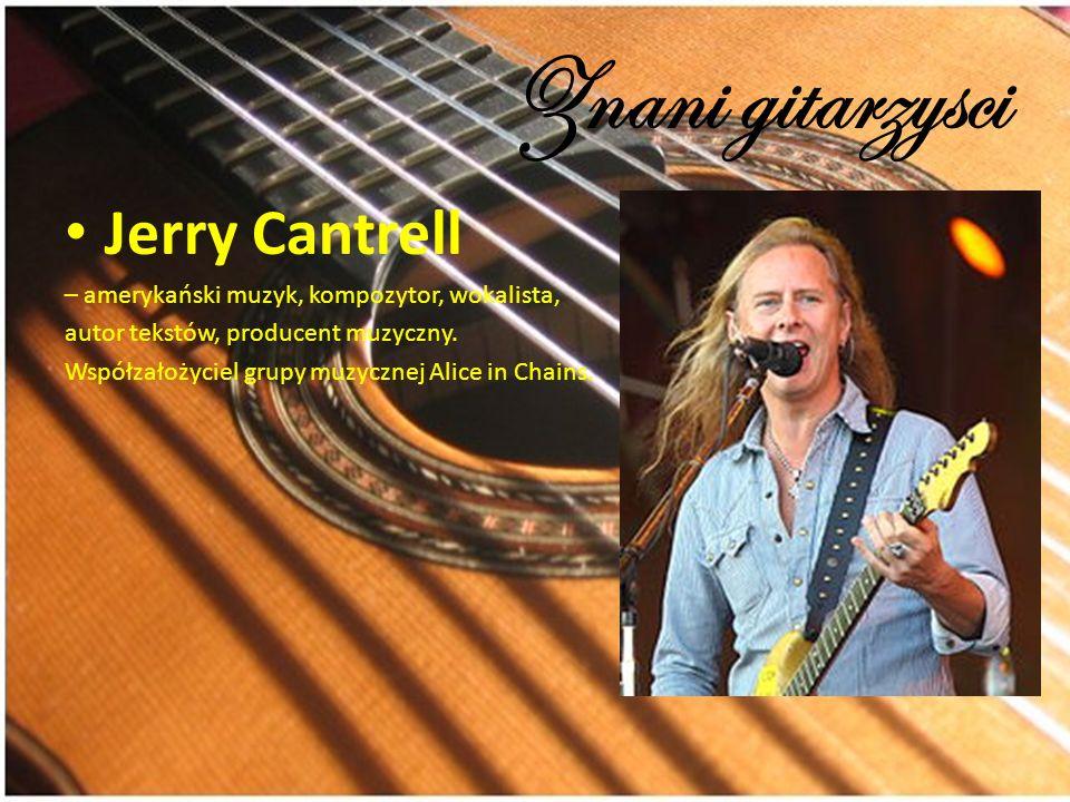 Znani gitarzysci Jerry Cantrell – amerykański muzyk, kompozytor, wokalista, autor tekstów, producent muzyczny. Współzałożyciel grupy muzycznej Alice i