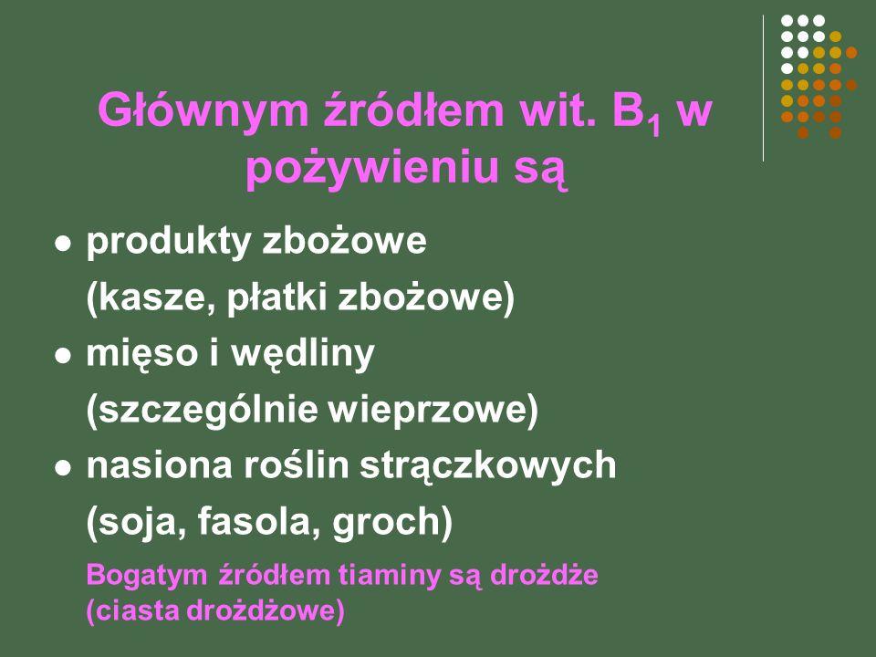 Głównym źródłem wit. B 1 w pożywieniu są produkty zbożowe (kasze, płatki zbożowe) mięso i wędliny (szczególnie wieprzowe) nasiona roślin strączkowych