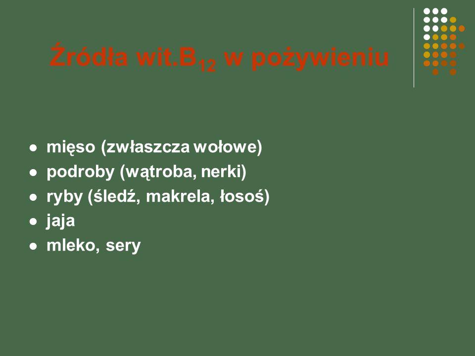 Źródła wit.B 12 w pożywieniu mięso (zwłaszcza wołowe) podroby (wątroba, nerki) ryby (śledź, makrela, łosoś) jaja mleko, sery