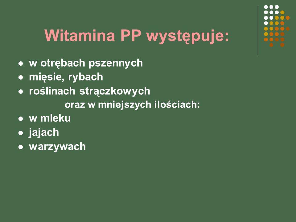 Witamina PP występuje: w otrębach pszennych mięsie, rybach roślinach strączkowych oraz w mniejszych ilościach: w mleku jajach warzywach