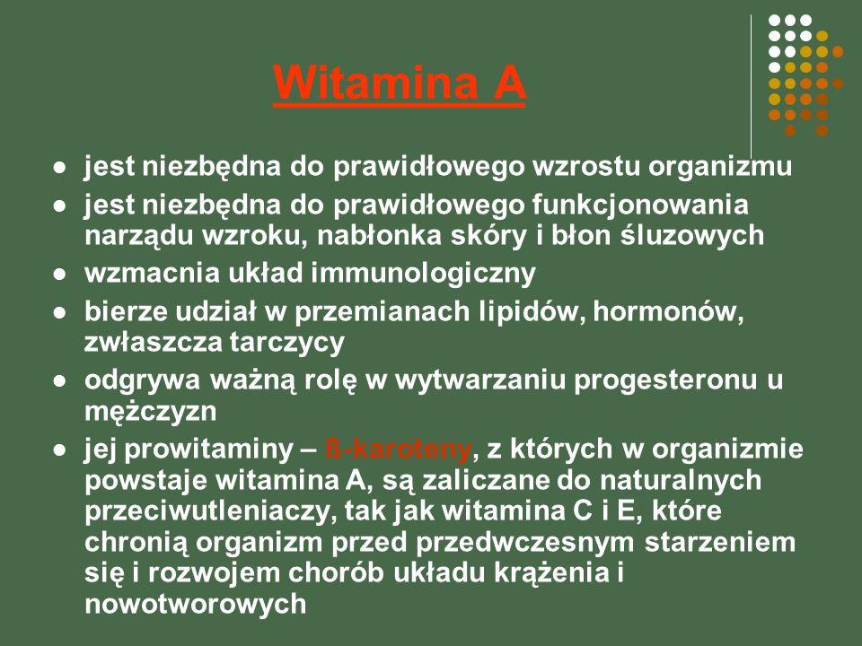 Witamina A jest niezbędna do prawidłowego wzrostu organizmu jest niezbędna do prawidłowego funkcjonowania narządu wzroku, nabłonka skóry i błon śluzowych wzmacnia układ immunologiczny bierze udział w przemianach lipidów, hormonów, zwłaszcza tarczycy odgrywa ważną rolę w wytwarzaniu progesteronu u mężczyzn jej prowitaminy – ß-karoteny, z których w organizmie powstaje witamina A, są zaliczane do naturalnych przeciwutleniaczy, tak jak witamina C i E, które chronią organizm przed przedwczesnym starzeniem się i rozwojem chorób układu krążenia i nowotworowych