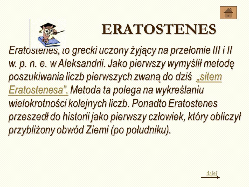 Eratostenes, to grecki uczony żyjący na przełomie III i II w. p. n. e. w Aleksandrii. Jako pierwszy wymyślił metodę poszukiwania liczb pierwszych zwan