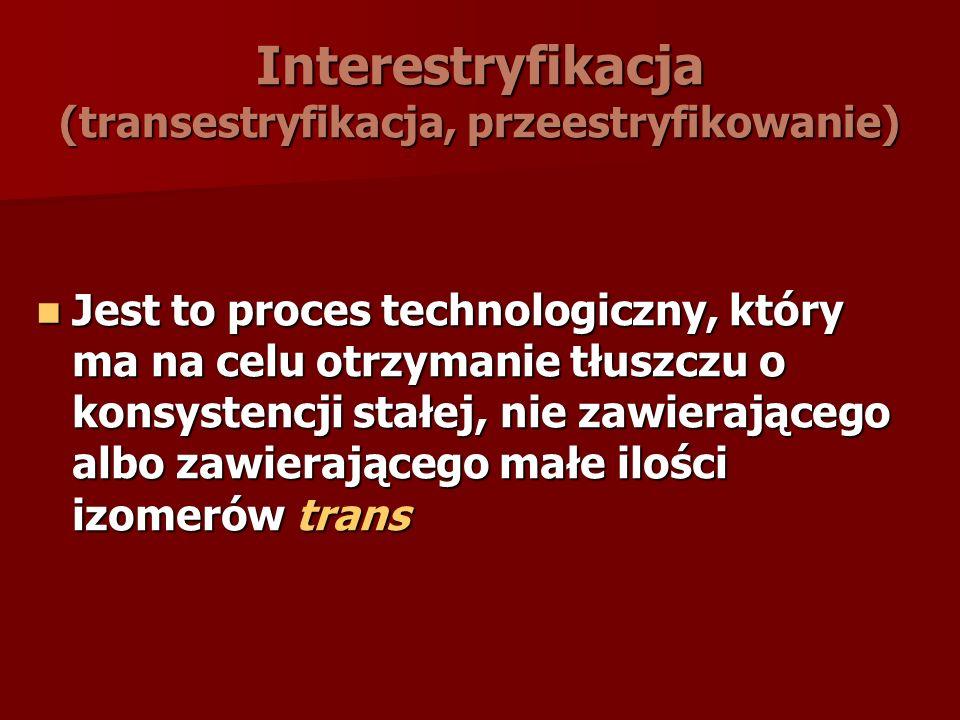 Interestryfikacja (transestryfikacja, przeestryfikowanie) Jest to proces technologiczny, który ma na celu otrzymanie tłuszczu o konsystencji stałej, nie zawierającego albo zawierającego małe ilości izomerów trans Jest to proces technologiczny, który ma na celu otrzymanie tłuszczu o konsystencji stałej, nie zawierającego albo zawierającego małe ilości izomerów trans
