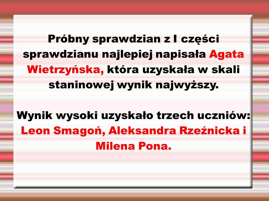 Próbny sprawdzian z I części sprawdzianu najlepiej napisała Agata Wietrzyńska, która uzyskała w skali staninowej wynik najwyższy.