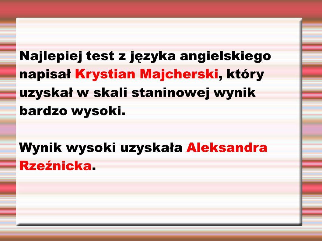 Najlepiej test z języka angielskiego napisał Krystian Majcherski, który uzyskał w skali staninowej wynik bardzo wysoki. Wynik wysoki uzyskała Aleksand