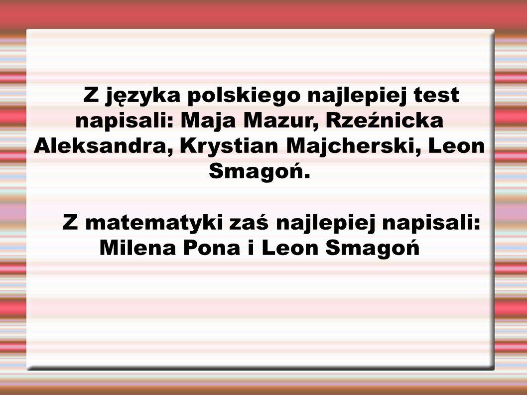 Z języka polskiego najlepiej test napisali: Maja Mazur, Rzeźnicka Aleksandra, Krystian Majcherski, Leon Smagoń. Z matematyki zaś najlepiej napisali: M