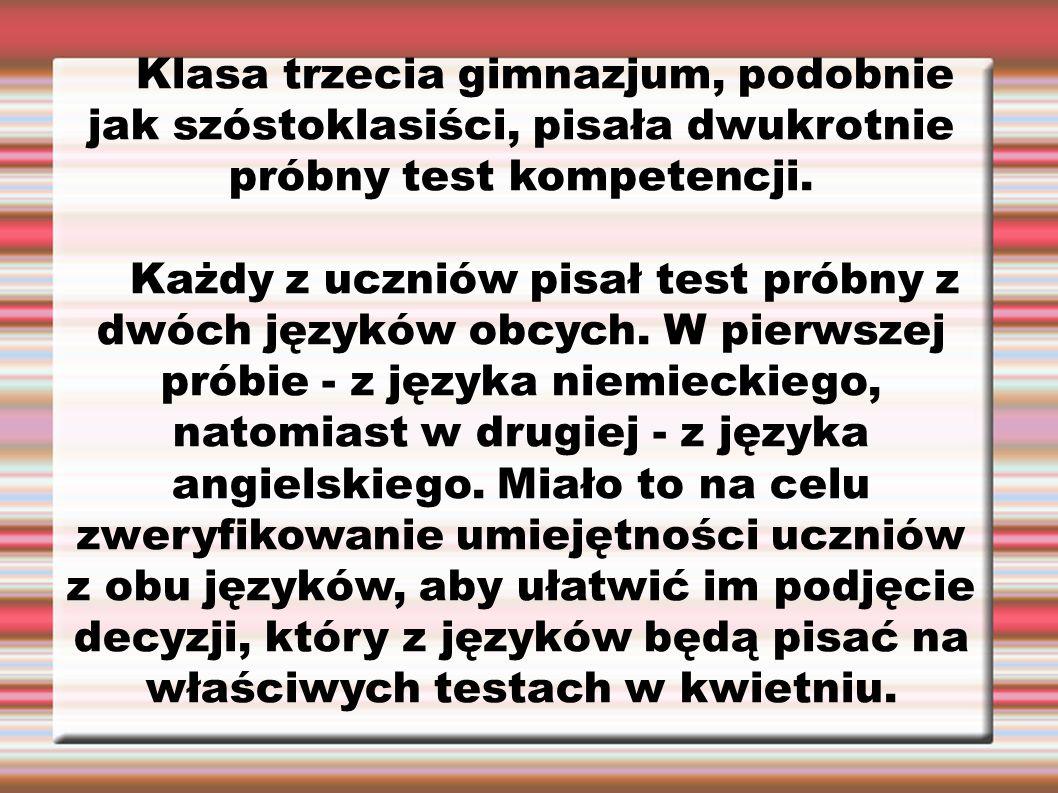 Klasa trzecia gimnazjum, podobnie jak szóstoklasiści, pisała dwukrotnie próbny test kompetencji. Każdy z uczniów pisał test próbny z dwóch języków obc