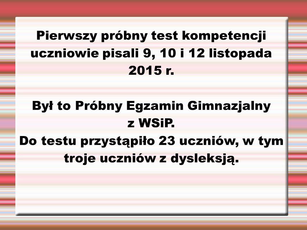Pierwszy próbny test kompetencji uczniowie pisali 9, 10 i 12 listopada 2015 r. Był to Próbny Egzamin Gimnazjalny z WSiP. Do testu przystąpiło 23 uczni