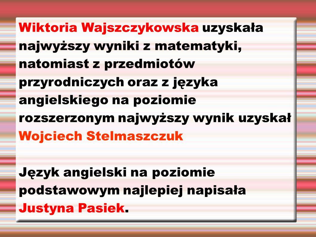 Wiktoria Wajszczykowska uzyskała najwyższy wyniki z matematyki, natomiast z przedmiotów przyrodniczych oraz z języka angielskiego na poziomie rozszerz