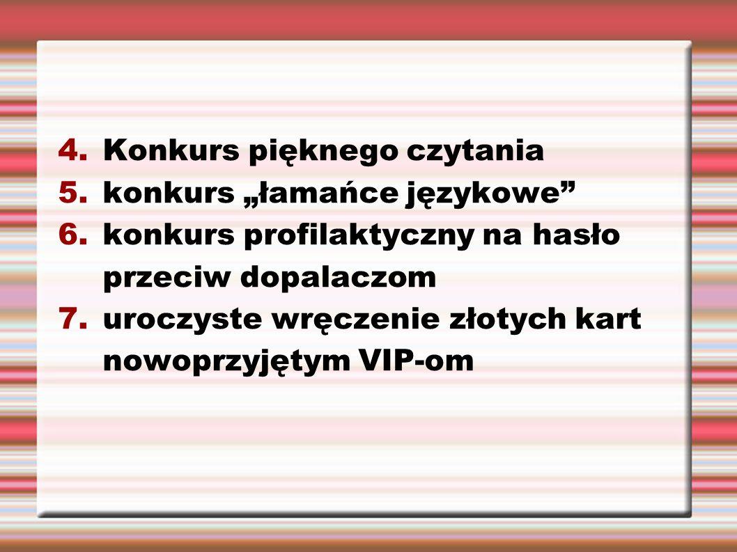 """4.Konkurs pięknego czytania 5.konkurs """"łamańce językowe 6.konkurs profilaktyczny na hasło przeciw dopalaczom 7.uroczyste wręczenie złotych kart nowoprzyjętym VIP-om"""