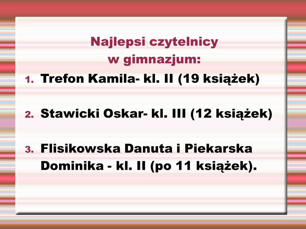 Najlepsi czytelnicy w gimnazjum: 1. Trefon Kamila- kl. II (19 książek) 2. Stawicki Oskar- kl. III (12 książek) 3. Flisikowska Danuta i Piekarska Domin