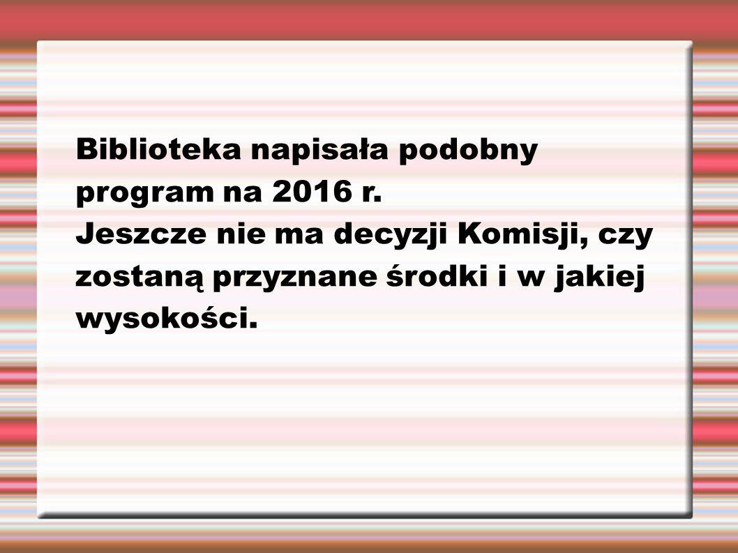 Biblioteka napisała podobny program na 2016 r. Jeszcze nie ma decyzji Komisji, czy zostaną przyznane środki i w jakiej wysokości.