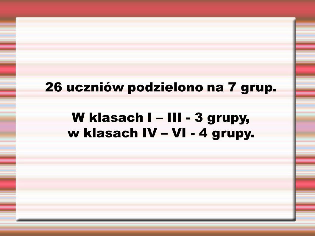 26 uczniów podzielono na 7 grup. W klasach I – III - 3 grupy, w klasach IV – VI - 4 grupy.