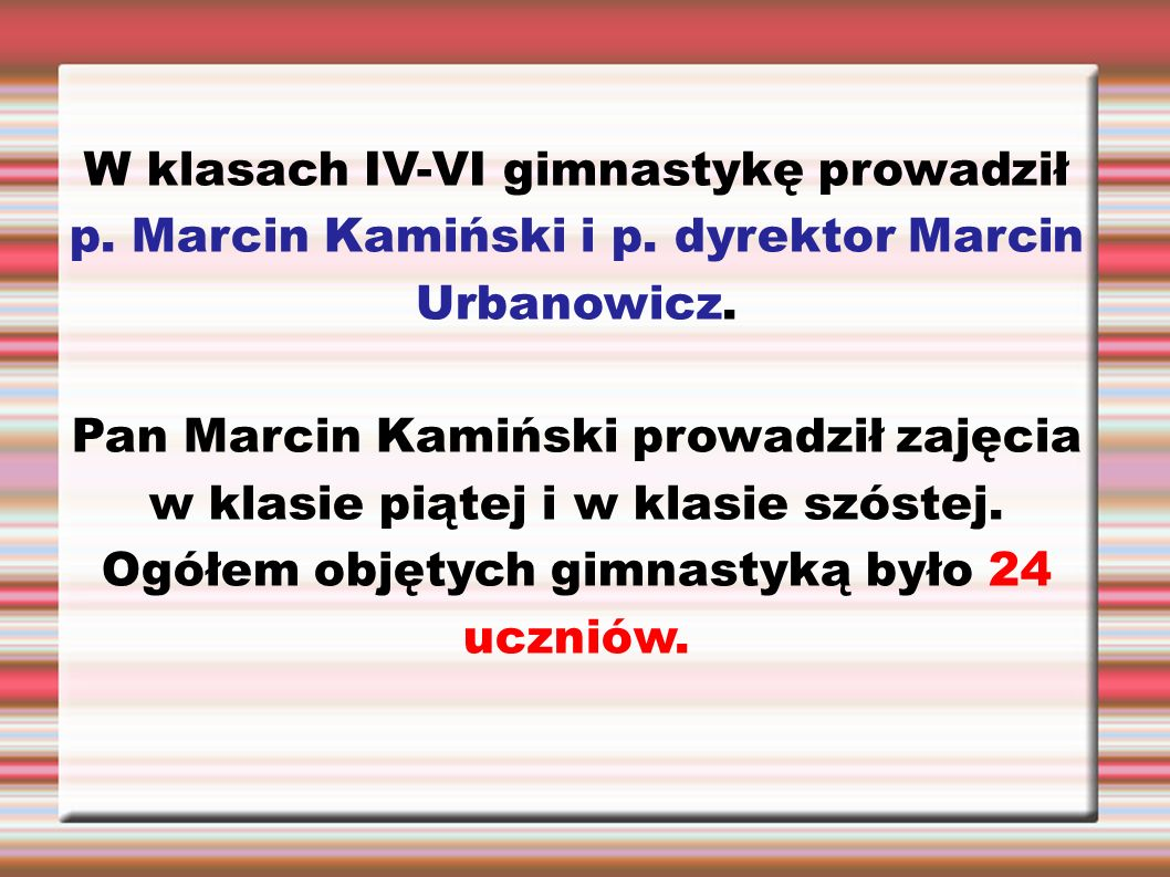 W klasach IV-VI gimnastykę prowadził p. Marcin Kamiński i p. dyrektor Marcin Urbanowicz. Pan Marcin Kamiński prowadził zajęcia w klasie piątej i w kla