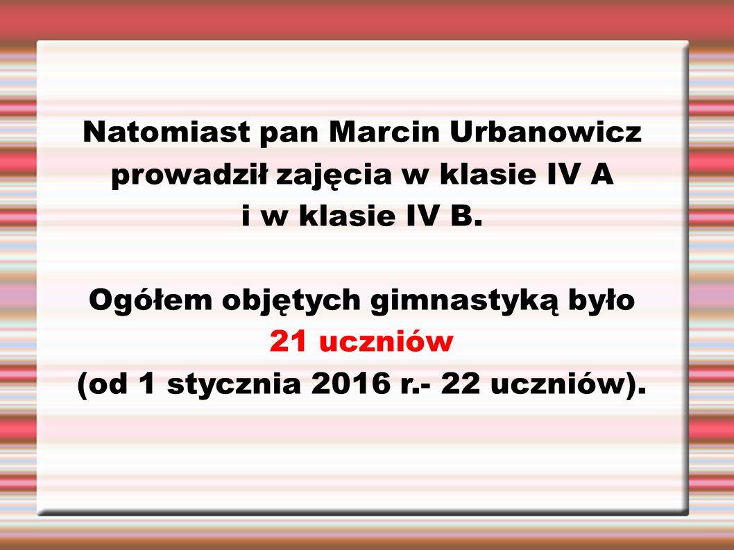 Natomiast pan Marcin Urbanowicz prowadził zajęcia w klasie IV A i w klasie IV B. Ogółem objętych gimnastyką było 21 uczniów (od 1 stycznia 2016 r.- 22
