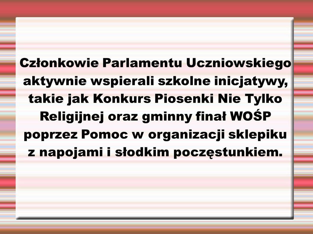 Członkowie Parlamentu Uczniowskiego aktywnie wspierali szkolne inicjatywy, takie jak Konkurs Piosenki Nie Tylko Religijnej oraz gminny finał WOŚP poprzez Pomoc w organizacji sklepiku z napojami i słodkim poczęstunkiem.